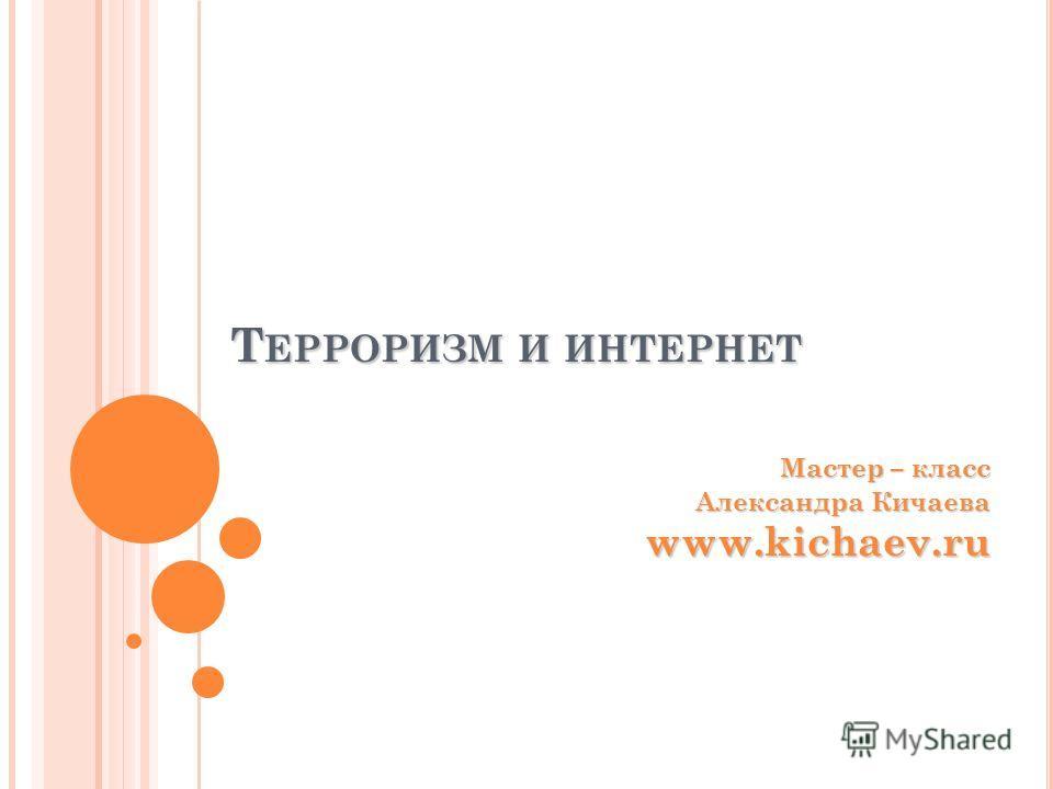 Т ЕРРОРИЗМ И ИНТЕРНЕТ Мастер – класс Александра Кичаева www.kichaev.ru