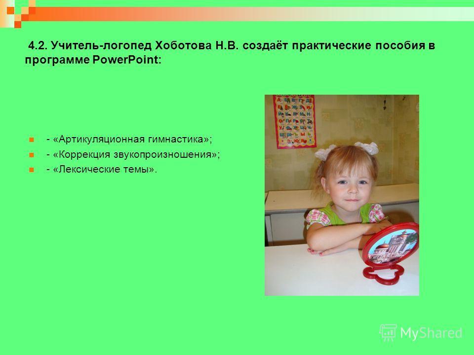 4.2. Учитель-логопед Хоботова Н.В. создаёт практические пособия в программе PowerPoint: - «Артикуляционная гимнастика»; - «Коррекция звукопроизношения»; - «Лексические темы».