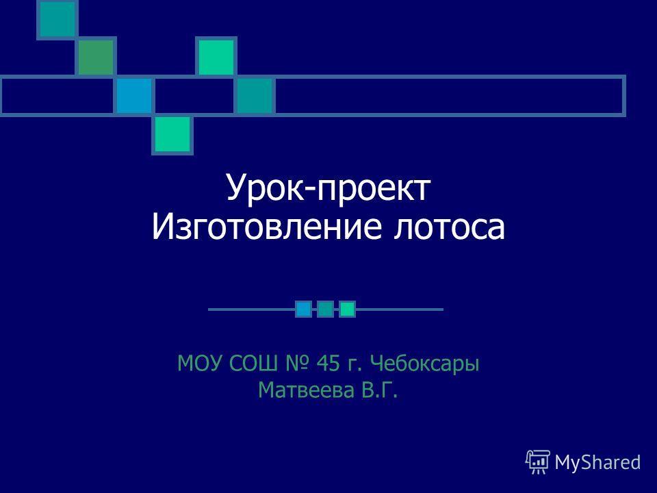 Урок-проект Изготовление лотоса МОУ СОШ 45 г. Чебоксары Матвеева В.Г.