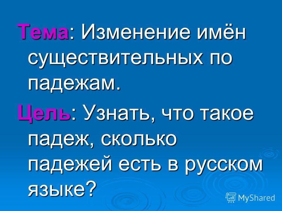 Тема: Изменение имён существительных по падежам. Цель: Узнать, что такое падеж, сколько падежей есть в русском языке?