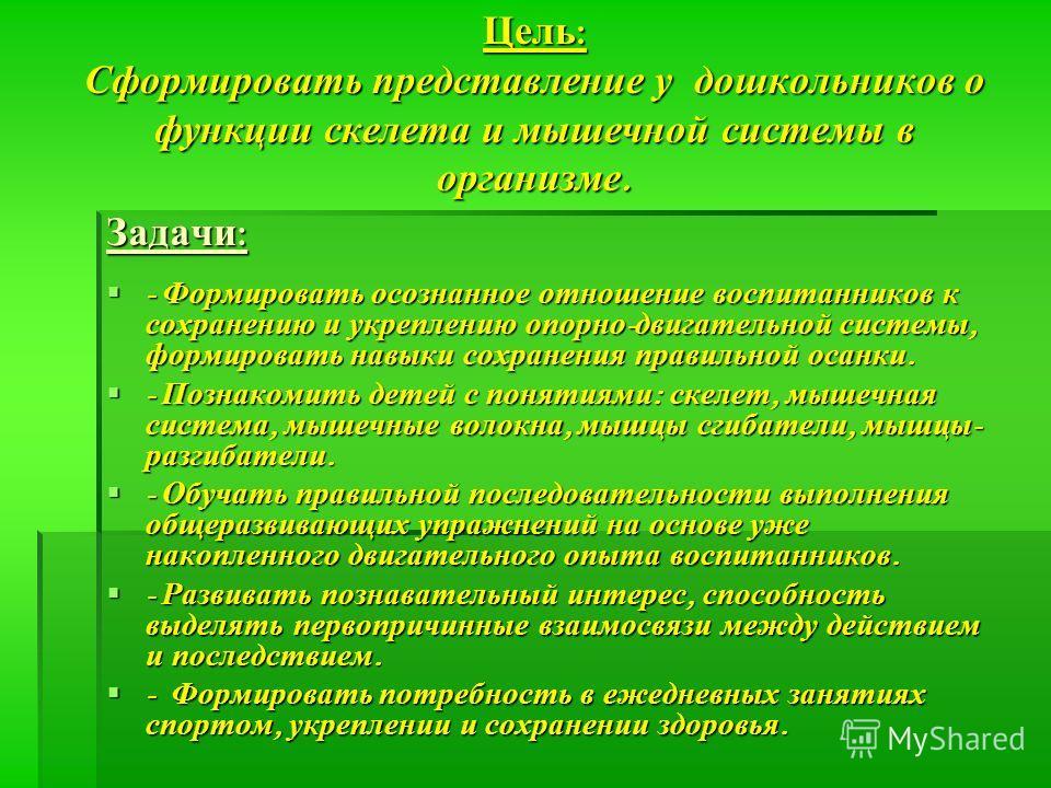 Цель : Сформировать представление у дошкольников о функции скелета и мышечной системы в организме. Задачи : - Формировать осознанное отношение воспитанников к сохранению и укреплению опорно - двигательной системы, формировать навыки сохранения правил