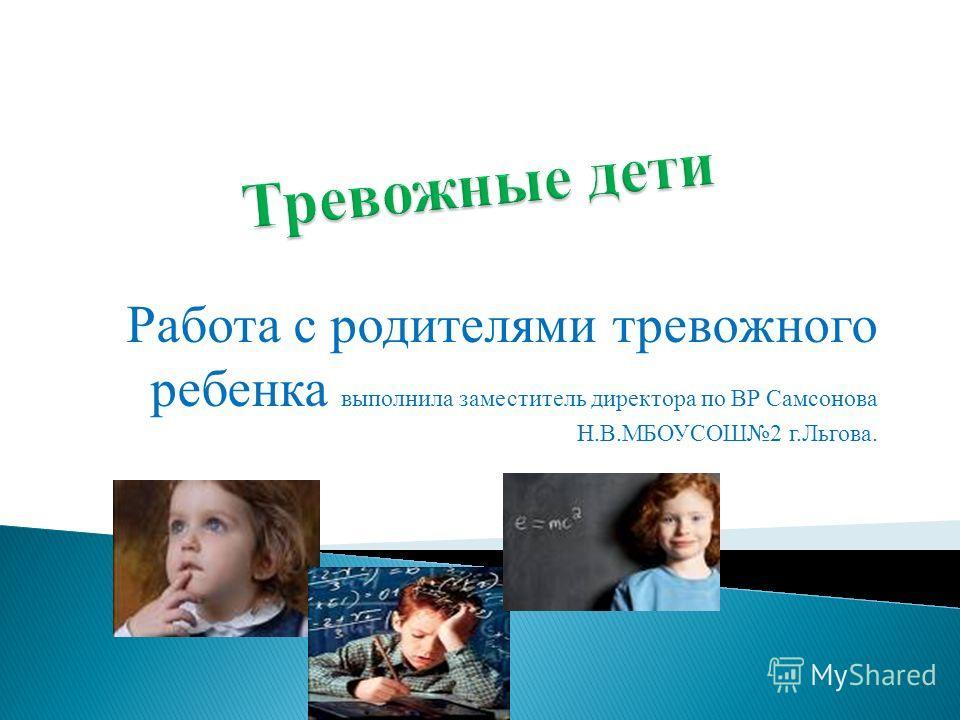 Работа с родителями тревожного ребенка выполнила заместитель директора по ВР Самсонова Н.В.МБОУСОШ2 г.Льгова.