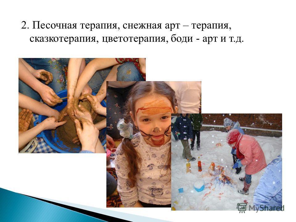 2. Песочная терапия, снежная арт – терапия, сказкотерапия, цветотерапия, боди - арт и т.д.