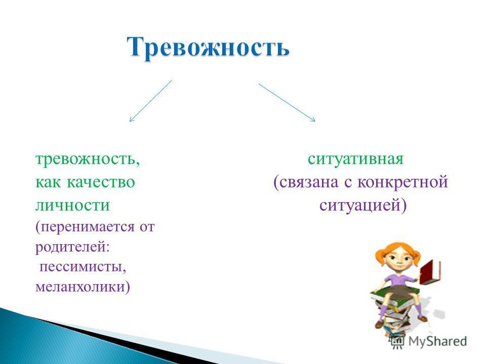 тревожность, ситуативная как качество (связана с конкретной личности ситуацией) (перенимается от родителей: пессимисты, меланхолики)