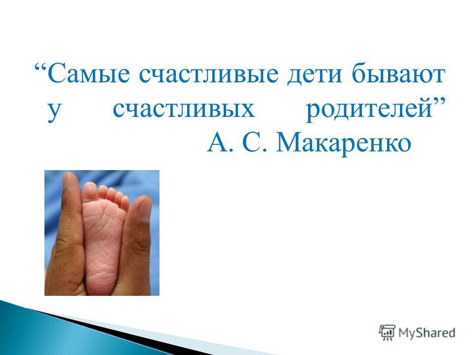 Самые счастливые дети бывают у счастливых родителей А. С. Макаренко