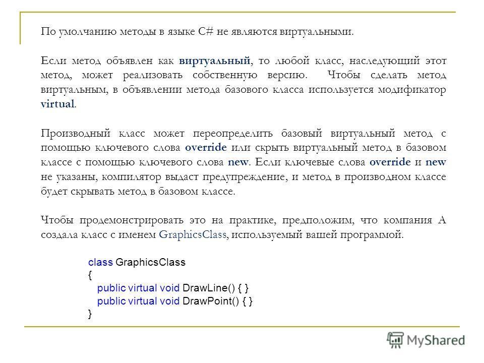 По умолчанию методы в языке C# не являются виртуальными. Если метод объявлен как виртуальный, то любой класс, наследующий этот метод, может реализовать собственную версию. Чтобы сделать метод виртуальным, в объявлении метода базового класса используе