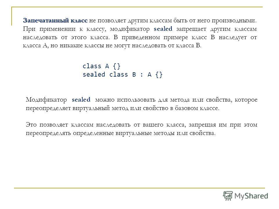 Запечатанный класс Запечатанный класс не позволяет другим классам быть от него производными. При применении к классу, модификатор sealed запрещает другим классам наследовать от этого класса. В приведенном примере класс B наследует от класса A, но ник