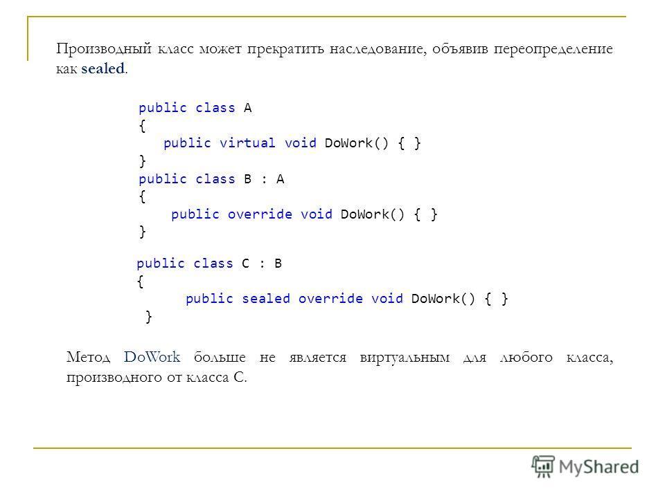 Производный класс может прекратить наследование, объявив переопределение как sealed. public class A { public virtual void DoWork() { } } public class B : A { public override void DoWork() { } } public class C : B { public sealed override void DoWork(