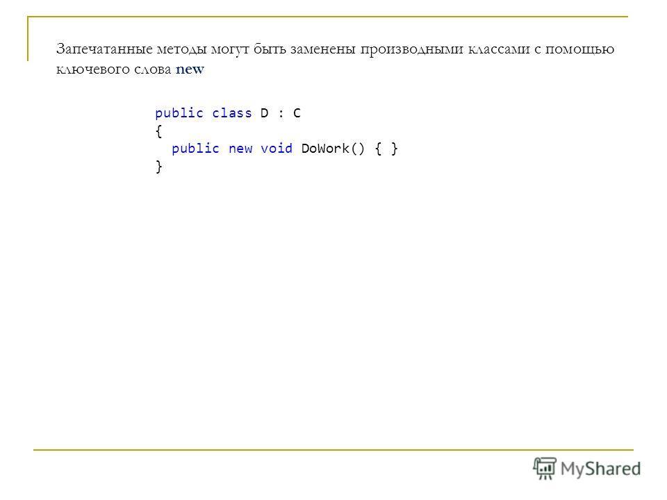 Запечатанные методы могут быть заменены производными классами с помощью ключевого слова new public class D : C { public new void DoWork() { } }