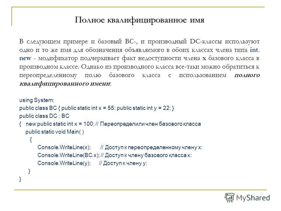 Полное квалифицированное имя В следующем примере и базовый BC-, и производный DC-классы используют одно и то же имя для обозначения объявляемого в обоих классах члена типа int. new - модификатор подчеркивает факт недоступности члена x базового класса