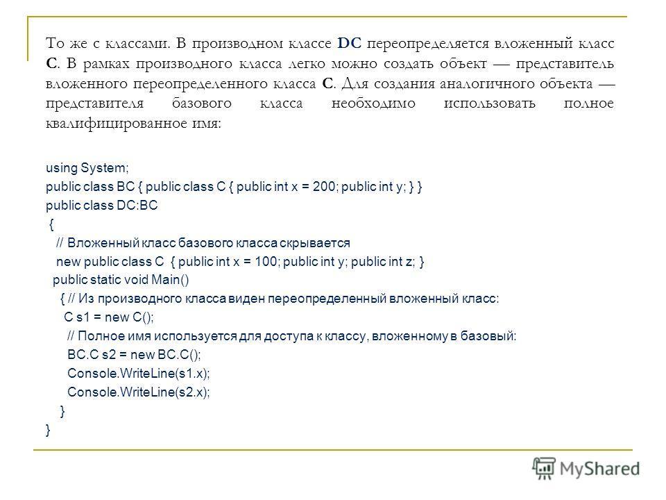 То же с классами. В производном классе DC переопределяется вложенный класс C. В рамках производного класса легко можно создать объект представитель вложенного переопределенного класса C. Для создания аналогичного объекта представителя базового класса