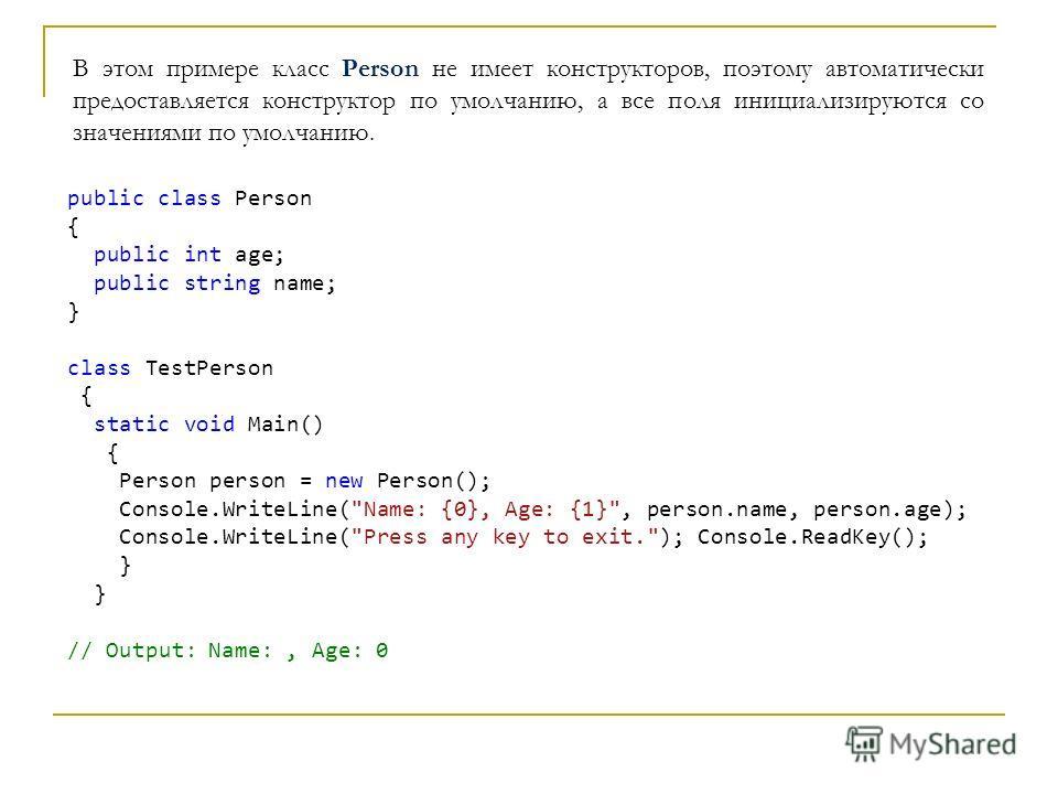 В этом примере класс Person не имеет конструкторов, поэтому автоматически предоставляется конструктор по умолчанию, а все поля инициализируются со значениями по умолчанию. public class Person { public int age; public string name; } class TestPerson {