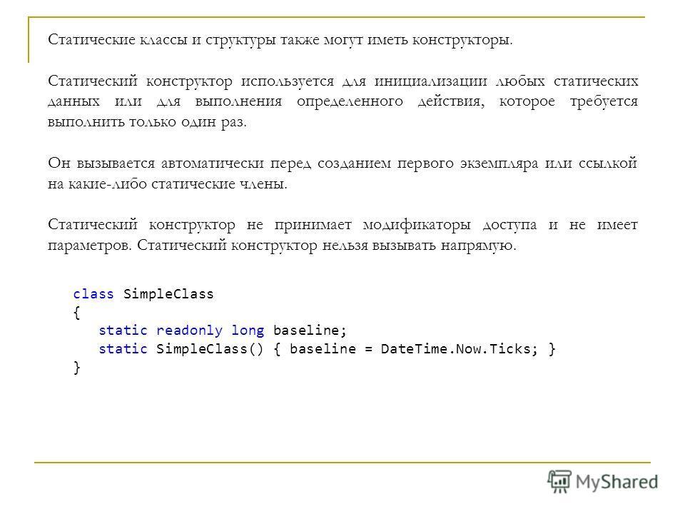 Статические классы и структуры также могут иметь конструкторы. Статический конструктор используется для инициализации любых статических данных или для выполнения определенного действия, которое требуется выполнить только один раз. Он вызывается автом
