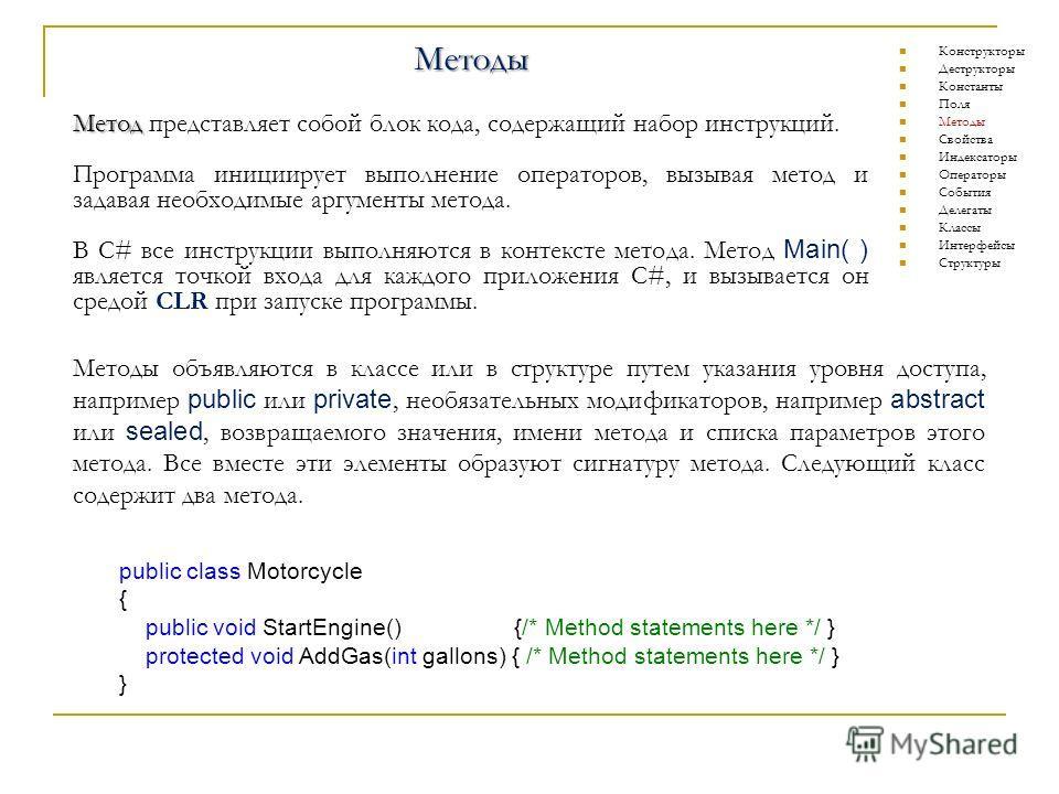 Методы Метод Метод представляет собой блок кода, содержащий набор инструкций. Программа инициирует выполнение операторов, вызывая метод и задавая необходимые аргументы метода. В C# все инструкции выполняются в контексте метода. Метод Main( ) является