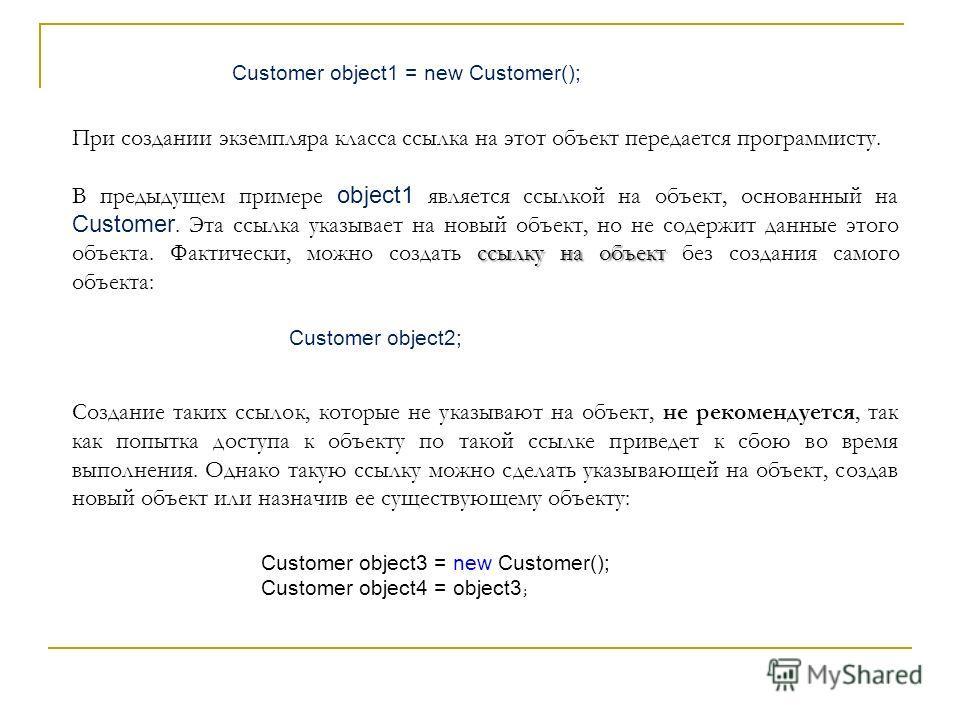При создании экземпляра класса ссылка на этот объект передается программисту. ссылку на объект В предыдущем примере object1 является ссылкой на объект, основанный на Customer. Эта ссылка указывает на новый объект, но не содержит данные этого объекта.