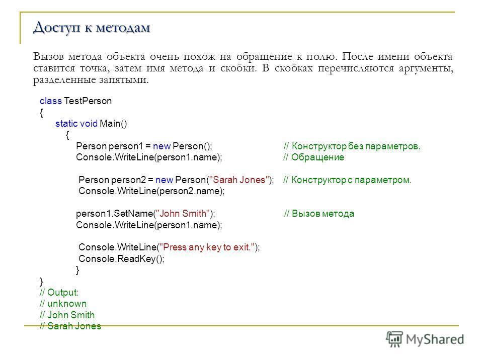 Доступ к методам Вызов метода объекта очень похож на обращение к полю. После имени объекта ставится точка, затем имя метода и скобки. В скобках перечисляются аргументы, разделенные запятыми. class TestPerson { static void Main() { Person person1 = ne