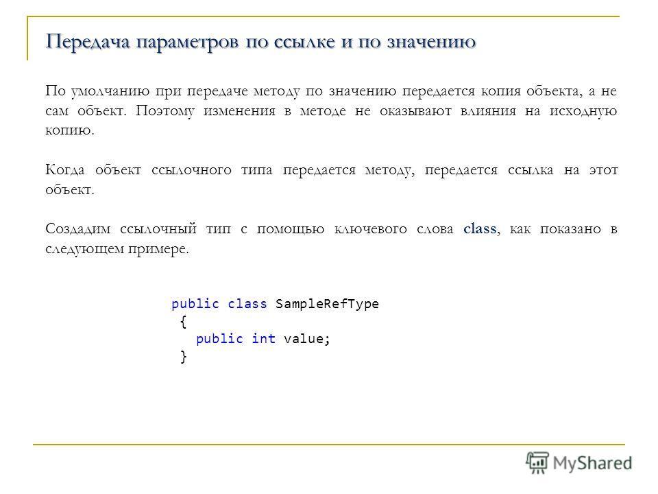 Передача параметров по ссылке и по значению По умолчанию при передаче методу по значению передается копия объекта, а не сам объект. Поэтому изменения в методе не оказывают влияния на исходную копию. Когда объект ссылочного типа передается методу, пер