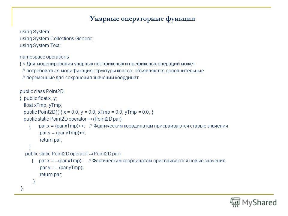 Унарные операторные функции using System; using System.Collections.Generic; using System.Text; namespace operations { // Для моделирования унарных постфиксных и префиксных операций может // потребоваться модификация структуры класса: объявляются допо