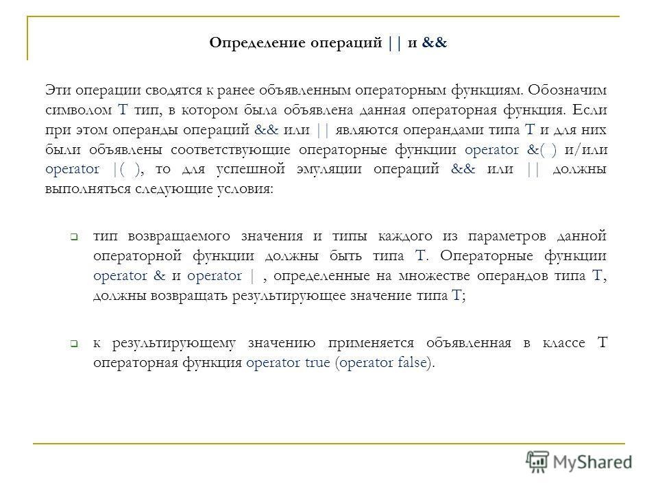 Определение операций || и && Эти операции сводятся к ранее объявленным операторным функциям. Обозначим символом T тип, в котором была объявлена данная операторная функция. Если при этом операнды операций && или || являются операндами типа T и для них