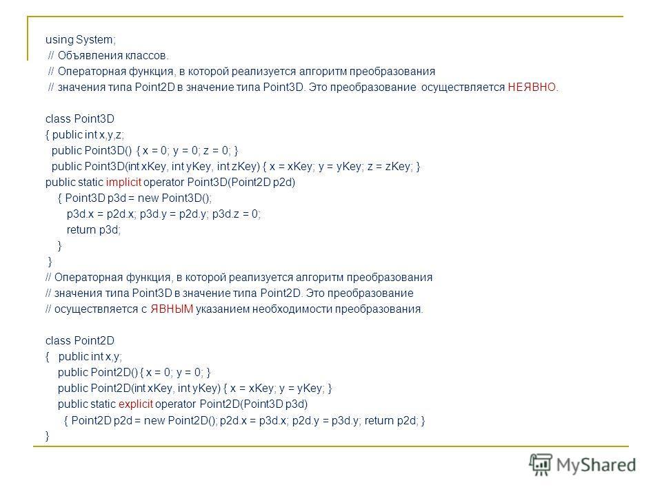 using System; // Объявления классов. // Операторная функция, в которой реализуется алгоритм преобразования // значения типа Point2D в значение типа Point3D. Это преобразование осуществляется НЕЯВНО. class Point3D { public int x,y,z; public Point3D()