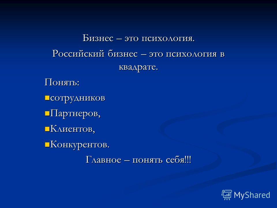 Бизнес – это психология. Российский бизнес – это психология в квадрате. Понять: сотрудников сотрудников Партнеров, Партнеров, Клиентов, Клиентов, Конкурентов. Конкурентов. Главное – понять себя!!!
