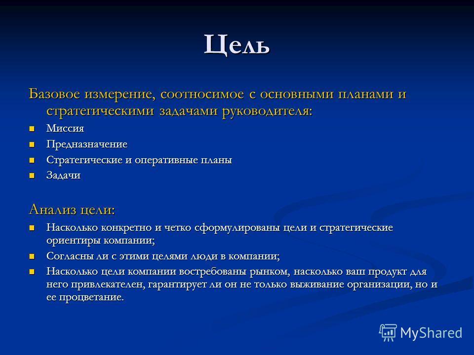 Цель Базовое измерение, соотносимое с основными планами и стратегическими задачами руководителя: Миссия Миссия Предназначение Предназначение Стратегические и оперативные планы Стратегические и оперативные планы Задачи Задачи Анализ цели: Насколько ко