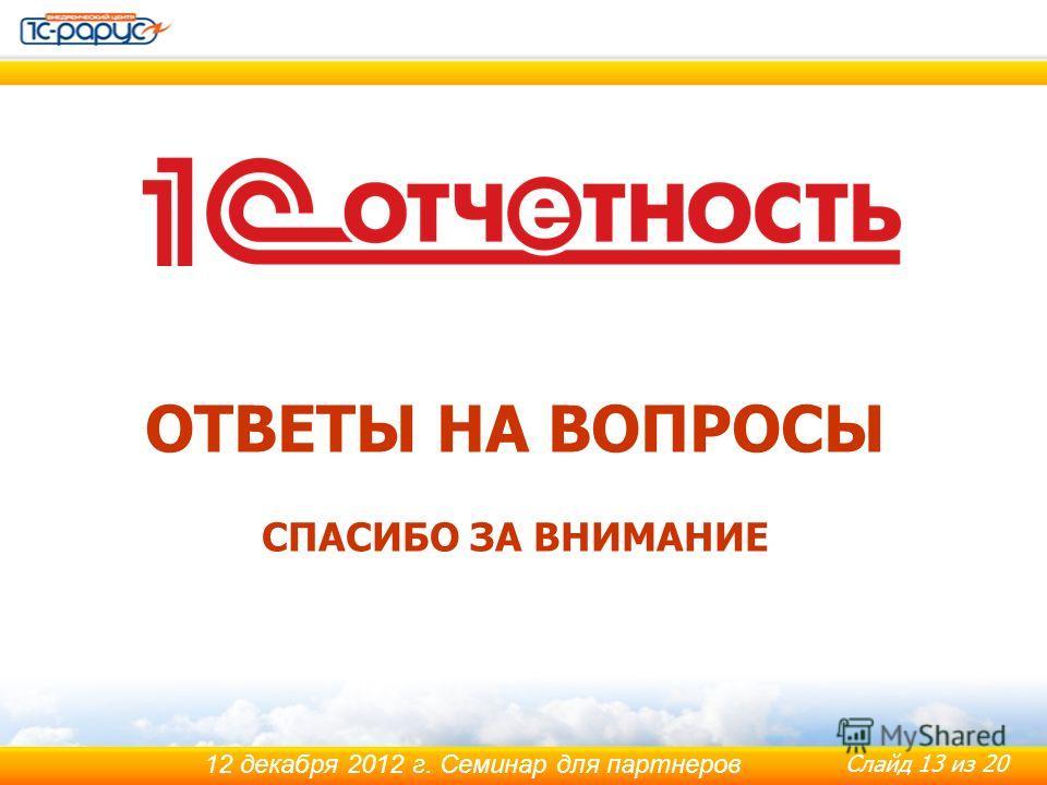 Слайд 13 из 20 12 декабря 2012 г. Семинар для партнеров ОТВЕТЫ НА ВОПРОСЫ СПАСИБО ЗА ВНИМАНИЕ