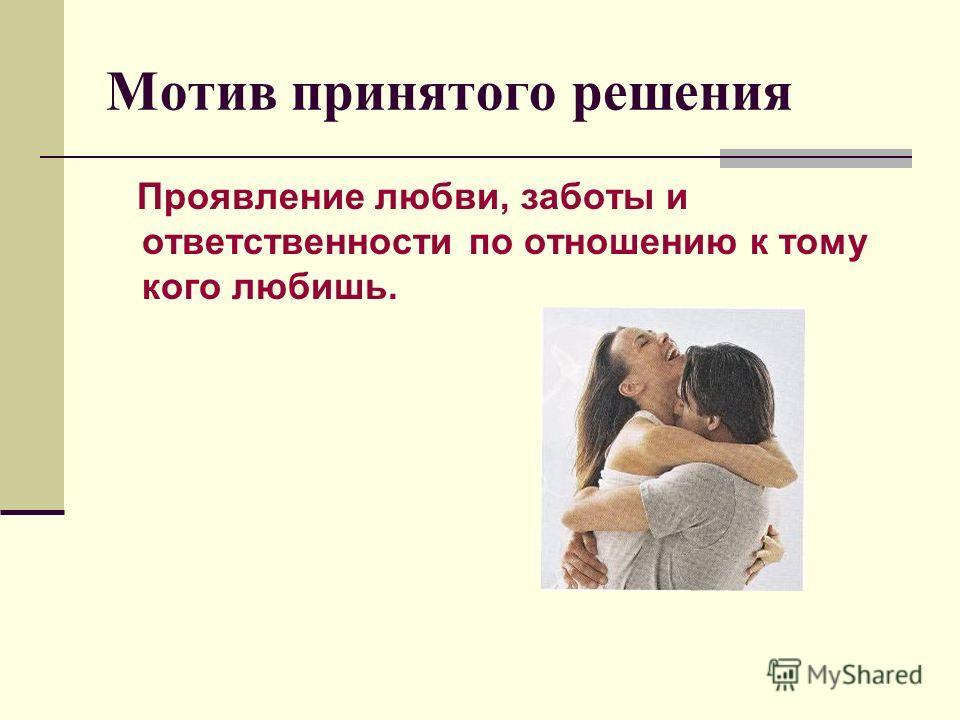 Мотив принятого решения Проявление любви, заботы и ответственности по отношению к тому кого любишь.