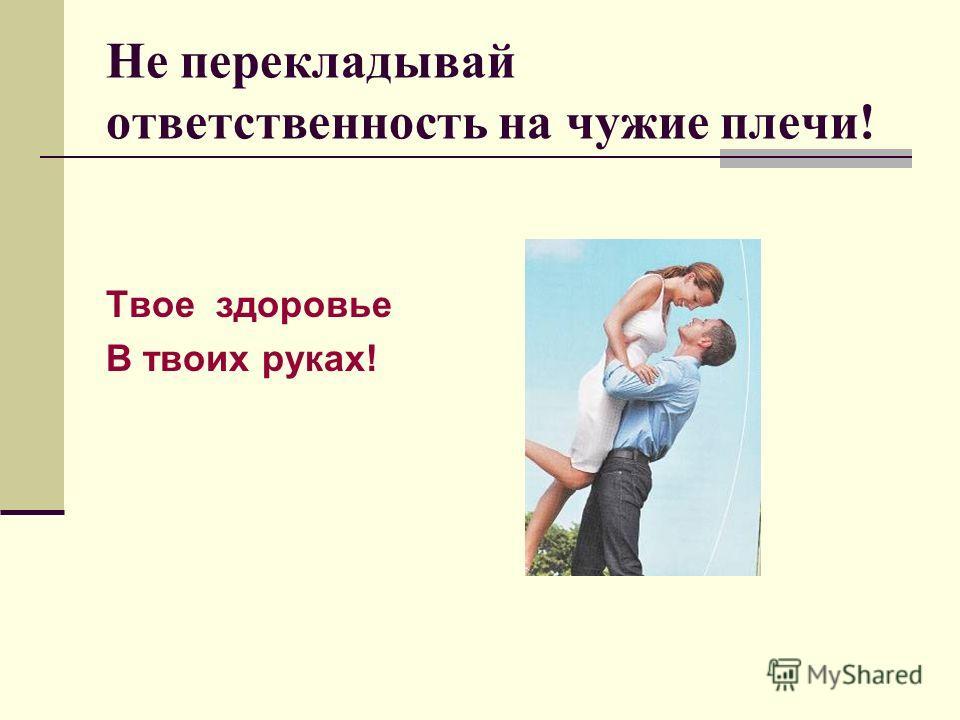 Не перекладывай ответственность на чужие плечи! Твое здоровье В твоих руках!