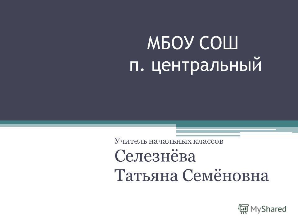 МБОУ СОШ п. центральный Учитель начальных классов Селезнёва Татьяна Семёновна