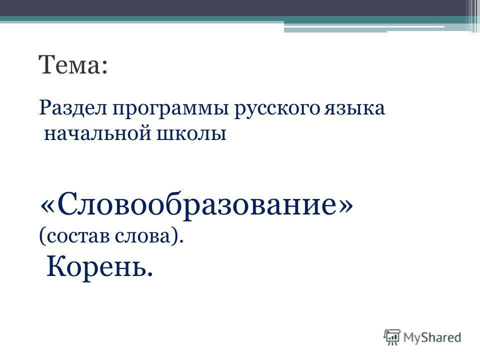 Тема: Раздел программы русского языка начальной школы «Словообразование» (состав слова). Корень.