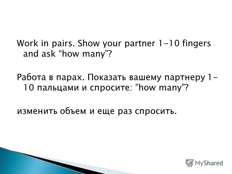 Work in pairs. Show your partner 1-10 fingers and ask how many? Работа в парах. Показать вашему партнеру 1- 10 пальцами и спросите: how many? изменить объем и еще раз спросить.