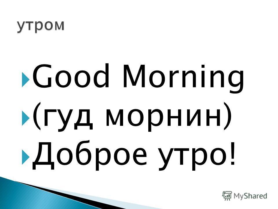 Good Morning (гуд морнин) Доброе утро!