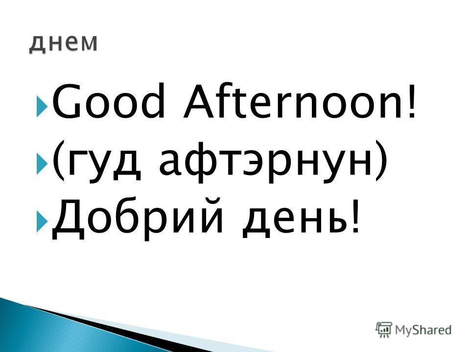 Good Afternoon! (гуд афтэрнун) Добрий день!
