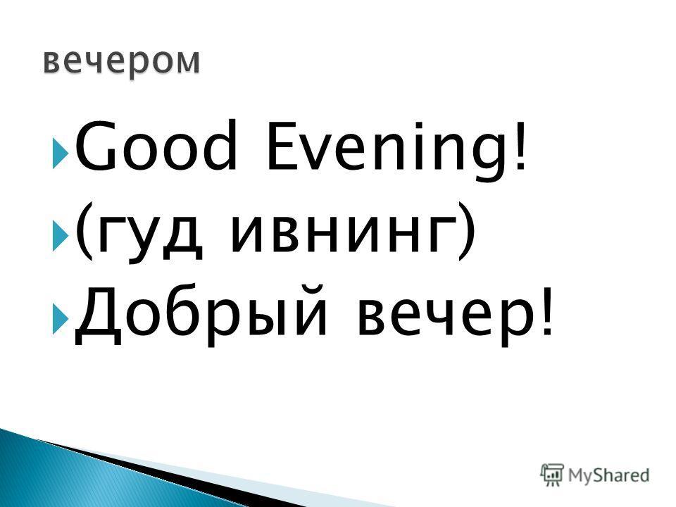 Good Evening! (гуд ивнинг) Добрый вечер!
