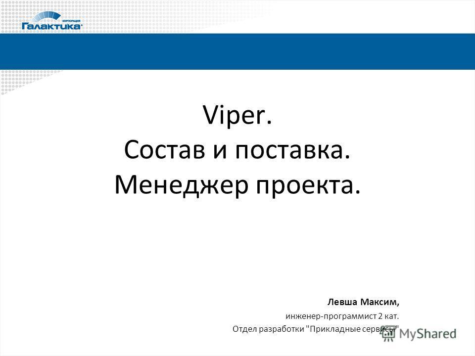 Viper. Состав и поставка. Менеджер проекта. Левша Максим, инженер-программист 2 кат. Отдел разработки Прикладные сервисы