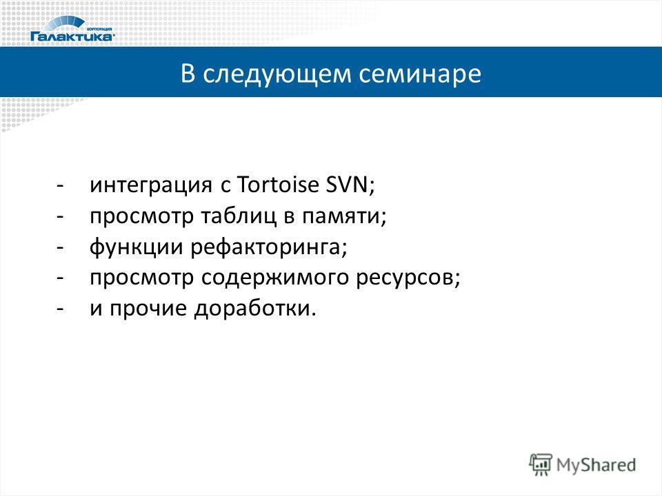 В следующем семинаре -интеграция с Tortoise SVN; -просмотр таблиц в памяти; -функции рефакторинга; -просмотр содержимого ресурсов; -и прочие доработки.