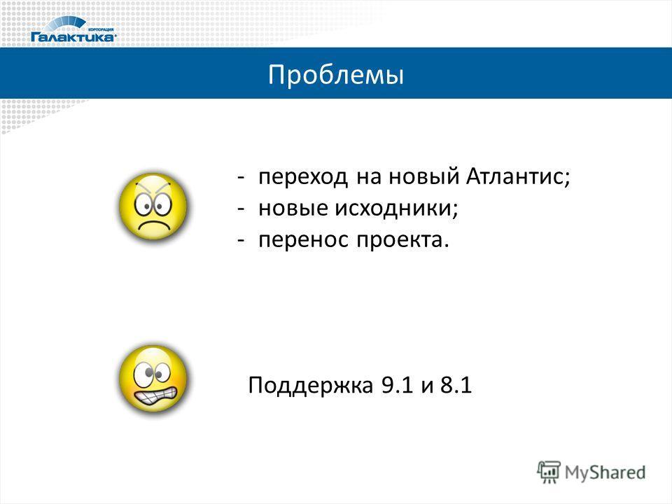 Проблемы -переход на новый Атлантис; -новые исходники; -перенос проекта. Поддержка 9.1 и 8.1