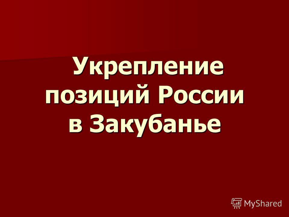 Укрепление позиций России в Закубанье Укрепление позиций России в Закубанье
