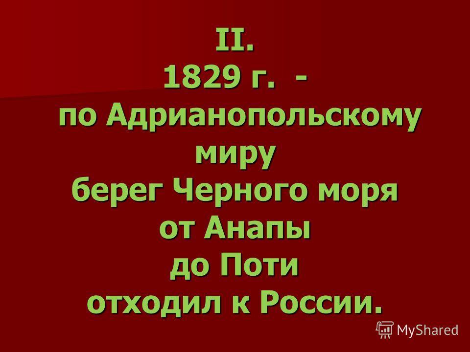 II. 1829 г. - по Адрианопольскому миру берег Черного моря от Анапы до Поти отходил к России.