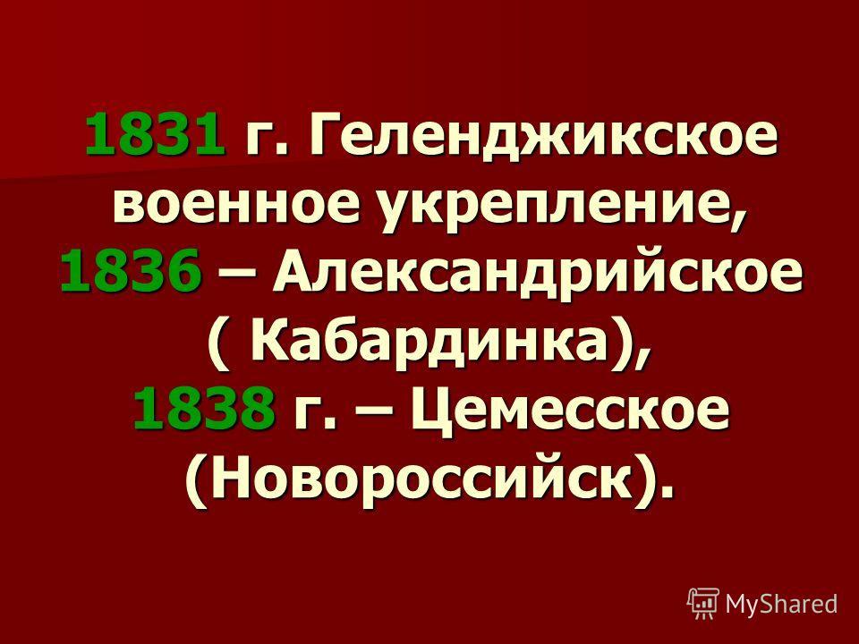 1831 г. Геленджикское военное укрепление, 1836 – Александрийское ( Кабардинка), 1838 г. – Цемесское (Новороссийск).