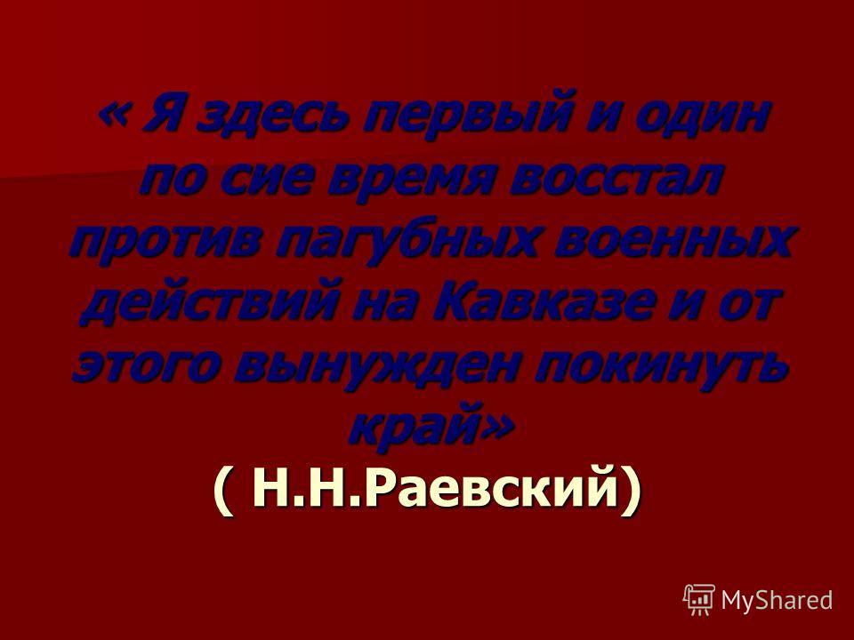 « Я здесь первый и один по сие время восстал против пагубных военных действий на Кавказе и от этого вынужден покинуть край» ( Н.Н.Раевский)