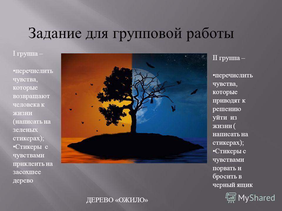 Задание для групповой работы I группа – перечислить чувства, которые возвращают человека к жизни ( написать на зеленых стикерах ); Стикеры с чувствами приклеить на засохшее дерево II группа – перечислить чувства, которые приводят к решению уйти из жи