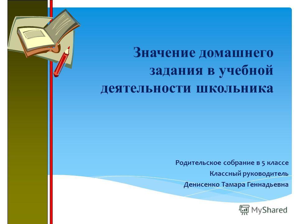 Значение домашнего задания в учебной деятельности школьника Родительское собрание в 5 классе Классный руководитель Денисенко Тамара Геннадьевна