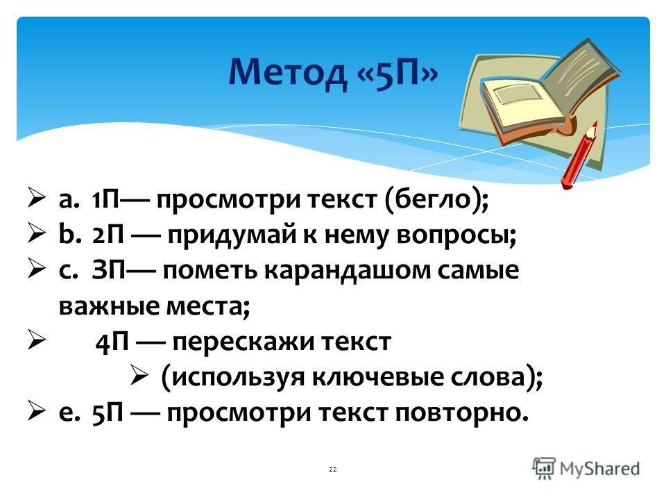 Метод «5П» 22 a.1П просмотри текст (бегло); b.2П придумай к нему вопросы; c.ЗП пометь карандашом самые важные места; 4П перескажи текст (используя ключевые слова); e.5П просмотри текст повторно.