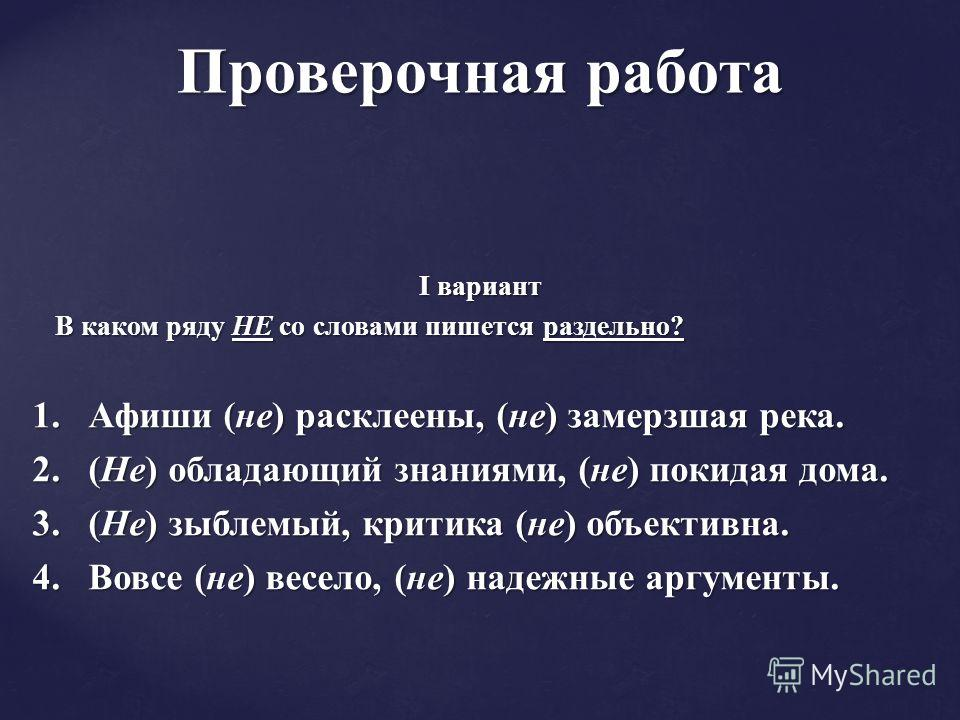 I вариант В каком ряду НЕ со словами пишется раздельно? В каком ряду НЕ со словами пишется раздельно? 1. Афиши (не) расклеены, (не) замерзшая река. 2. (Не) обладающий знаниями, (не) покидая дома. 3. (Не) зыблемый, критика (не) объективна. 4. Вовсе (н