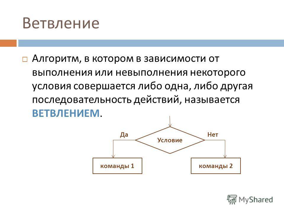 Ветвление Алгоритм, в котором в зависимости от выполнения или невыполнения некоторого условия совершается либо одна, либо другая последовательность действий, называется ВЕТВЛЕНИЕМ. Условие команды 1 команды 2 ДаНет