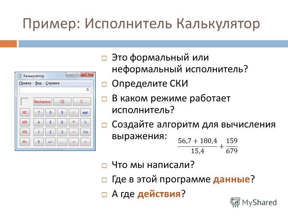 Пример : Исполнитель Калькулятор Это формальный или неформальный исполнитель ? Определите СКИ В каком режиме работает исполнитель ? Создайте алгоритм для вычисления выражения : Что мы написали ? Где в этой программе данные ? А где действия ?