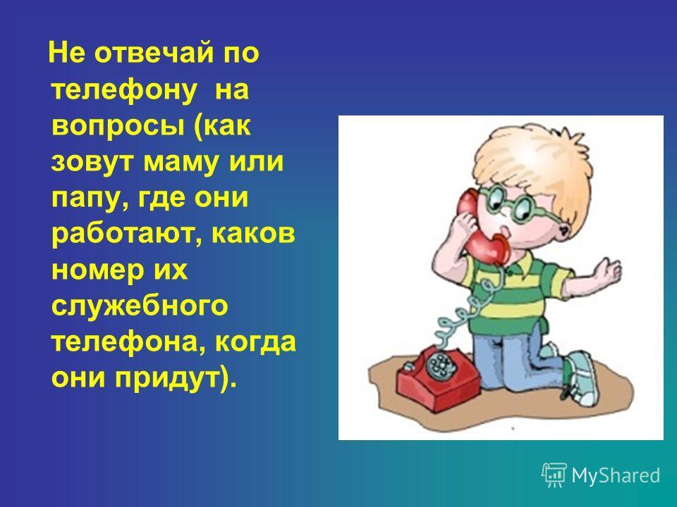 Не отвечай по телефону на вопросы (как зовут маму или папу, где они работают, каков номер их служебного телефона, когда они придут).