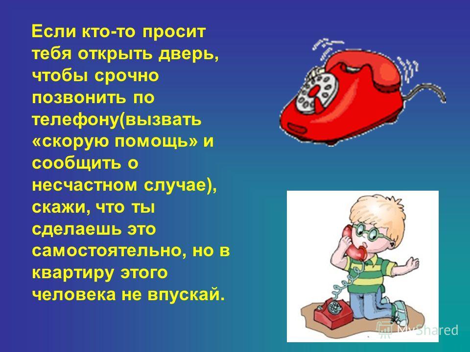 Если кто-то просит тебя открыть дверь, чтобы срочно позвонить по телефону(вызвать «скорую помощь» и сообщить о несчастном случае), скажи, что ты сделаешь это самостоятельно, но в квартиру этого человека не впускай.
